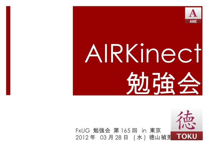 AIRKinect     勉強会FxUG 勉強会 第 165 回 in 東京2012 年 03 月 28 日 ( 水 ) 徳山禎男