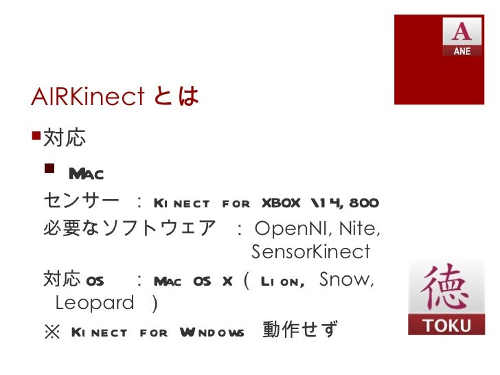 AIRKinect とは対応 Macセンサー : Ki nect f or XBOX 1 4, 800必要なソフトウェア : OpenNI, Nite,                       SensorKinect対応 OS : M...