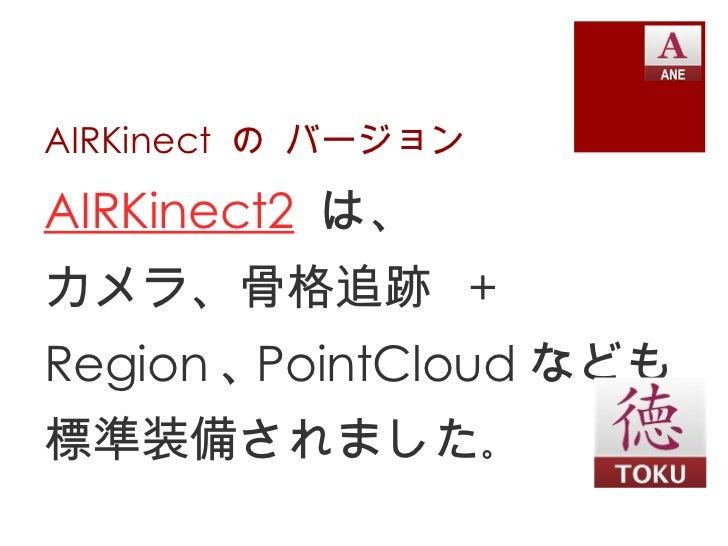 AIRKinect の バージョンAIRKinect2 は、カメラ、骨格追跡 +Region 、 PointCloud なども標準装備されました。