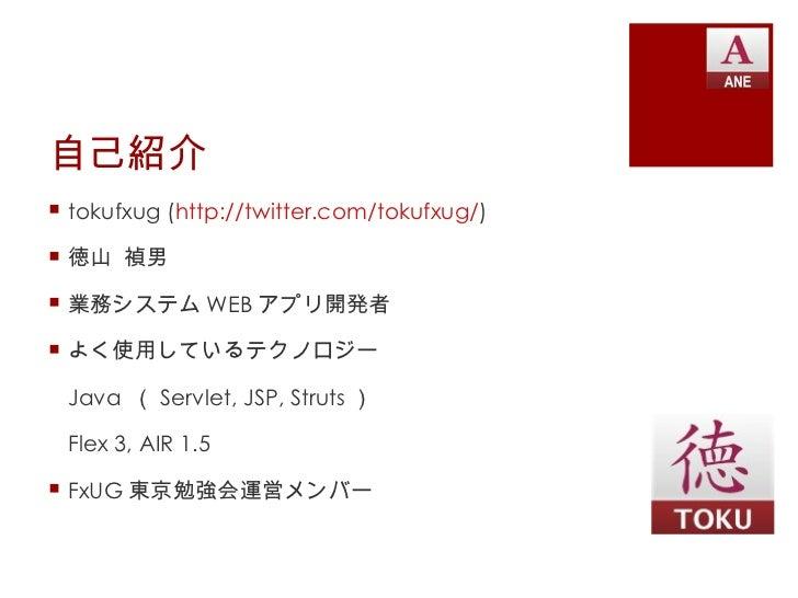 自己紹介 tokufxug (http://twitter.com/tokufxug/) 徳山 禎男 業務システム WEB アプリ開発者 よく使用しているテクノロジー Java ( Servlet, JSP, Struts ) Flex...
