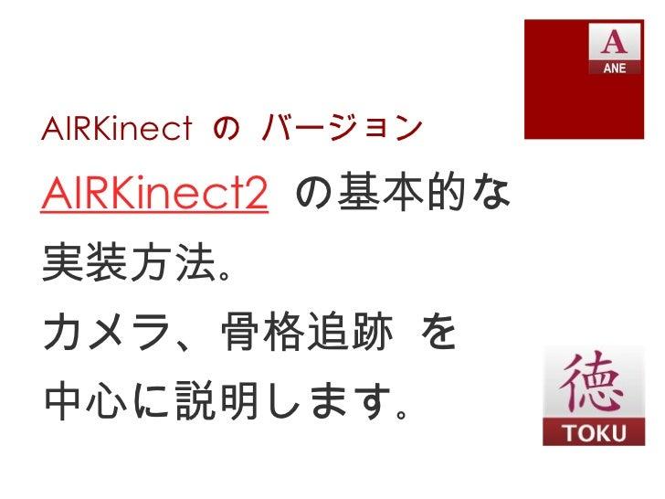 AIRKinect の バージョンAIRKinect2 の基本的な実装方法。カメラ、骨格追跡 を中心に説明します。
