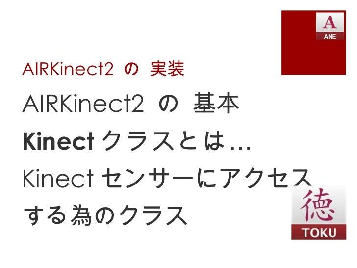 AIRKinect2 の 実装AIRKinect2 の 基本Kinect クラスとは …Kinect センサーにアクセスする為のクラス