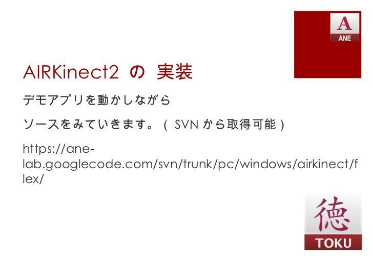 AIRKinect2 の 実装デモアプリを動かしながらソースをみていきます。( SVN から取得可能)https://ane-lab.googlecode.com/svn/trunk/pc/windows/airkinect/flex/