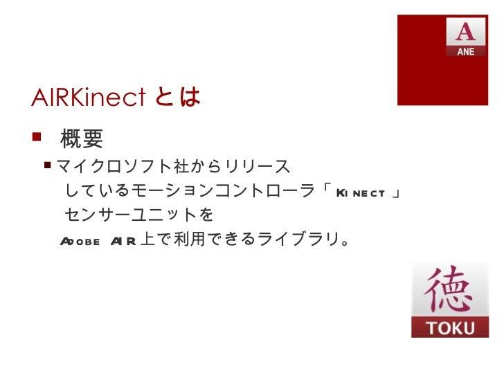 AIRKinect とは 概要 マイクロソフト社からリリース  しているモーションコントローラ「 Ki nect 」  センサーユニットを  A obe A R 上で利用できるライブラリ。   d     I