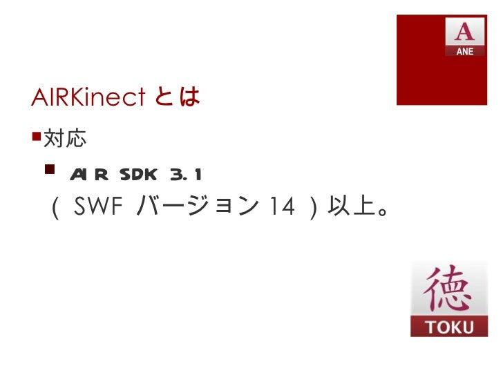 AIRKinect とは対応 A R SDK 3. 1   I( SWF バージョン 14 )以上。