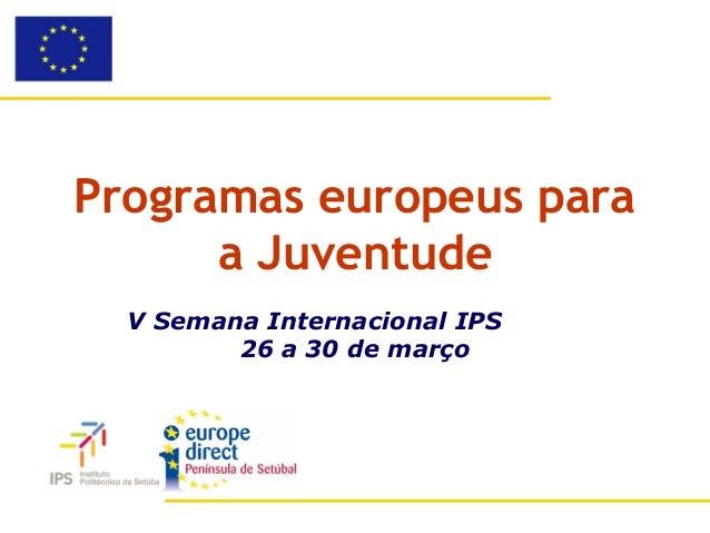 Programas europeus para      a Juventude  V Semana Internacional IPS         26 a 30 de março