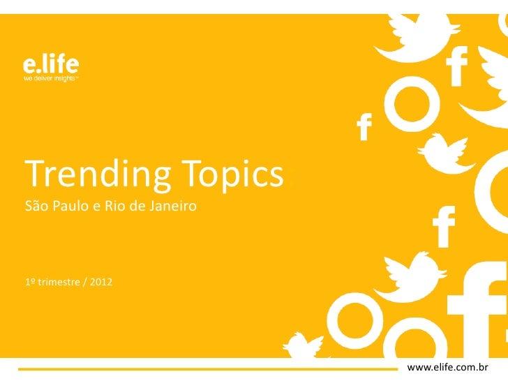 Trending Topics:São Paulo e Rio de Janeiro1º trimestre / 2012                             www.elife.com.br
