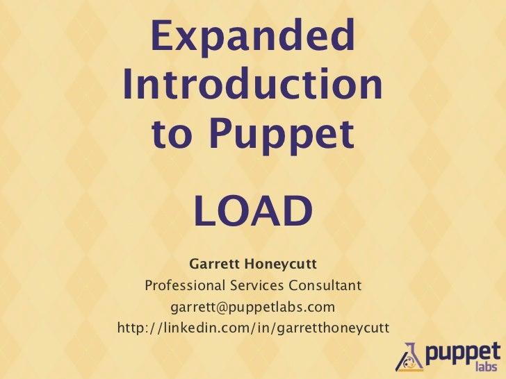 ExpandedIntroduction  to Puppet          LOAD          Garrett Honeycutt   Professional Services Consultant       garrett@...