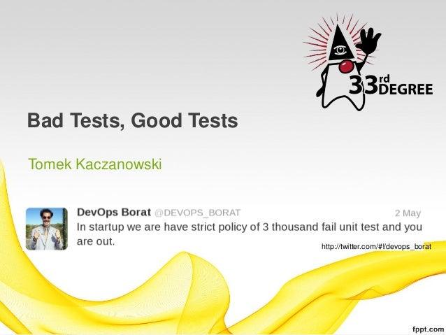 Bad Tests, Good TestsTomek Kaczanowski                        http://twitter.com/#!/devops_borat
