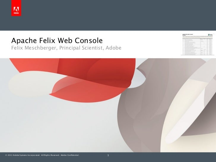 Apache Felix Web Console     Felix Meschberger, Principal Scientist, Adobe© 2011 Adobe Systems Incorporated. All Rights Re...