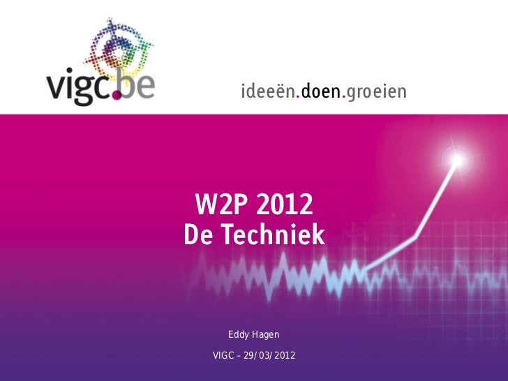 ideeën.doen.groeien W2P 2012De Techniek     Eddy Hagen  VIGC – 29/03/2012