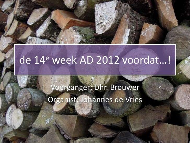 de   14e   week AD 2012 voordat…!       Voorganger: Dhr. Brouwer       Organist: Johannes de Vries