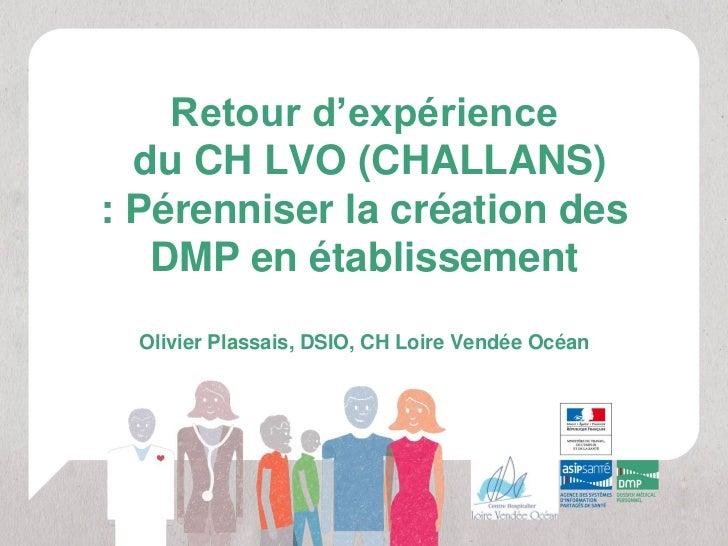Retour d'expérience  du CH LVO (CHALLANS): Pérenniser la création des   DMP en établissement  Olivier Plassais, DSIO, CH L...