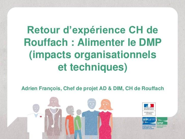 Retour d'expérience CH deRouffach : Alimenter le DMP (impacts organisationnels      et techniques)Adrien François, Chef de...