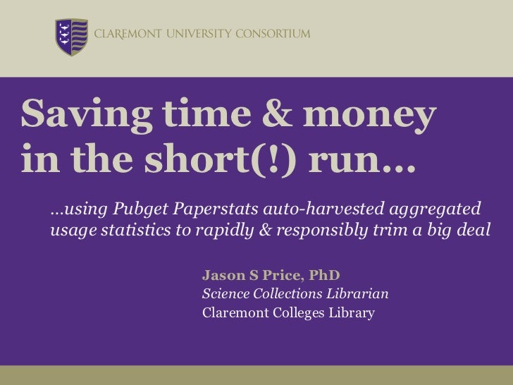 Saving time & moneyin the short(!) run… …using Pubget Paperstats auto-harvested aggregated usage statistics to rapidly & r...