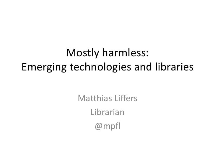 Mostly harmless:Emerging technologies and libraries           Matthias Liffers             Librarian              @mpfl