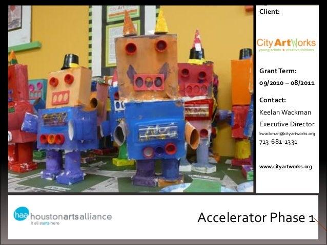 Accelerator Phase 1Client:GrantTerm:09/2010 – 08/2011Contact:Keelan WackmanExecutive Directorkwackman@cityartworks.org713-...