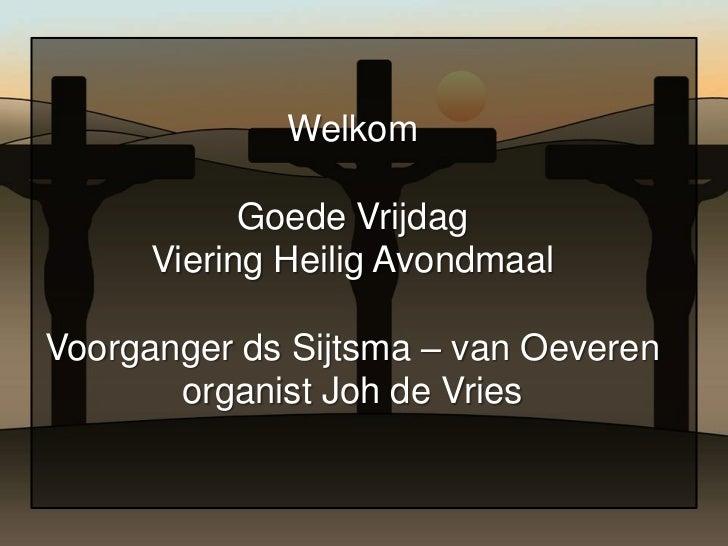Welkom            Goede Vrijdag      Viering Heilig AvondmaalVoorganger ds Sijtsma – van Oeveren       organist Joh de Vries