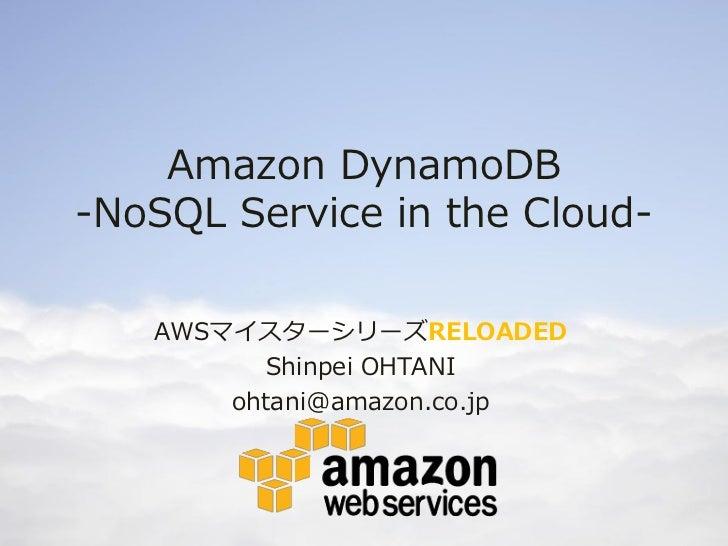 Amazon DynamoDB-NoSQL Service in the Cloud-   AWSマイスターシリーズRELOADED          Shinpei OHTANI       ohtani@amazon.co.jp