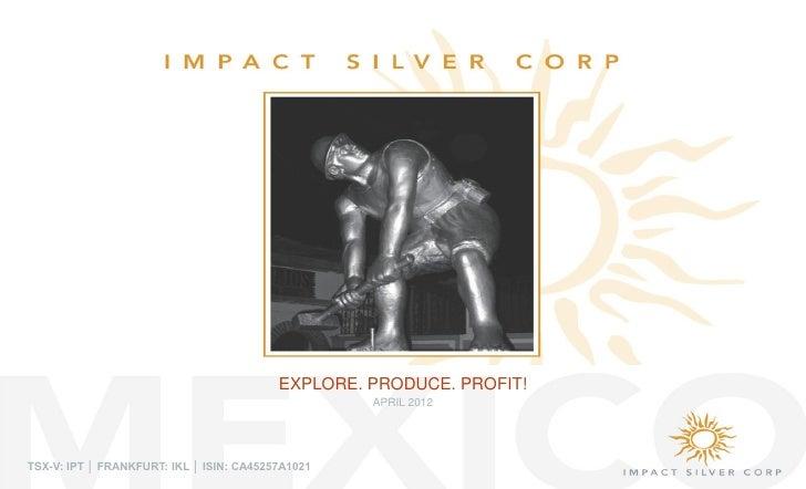 EXPLORE. PRODUCE. PROFIT!                                                   APRIL 2012TSX-V: IPT │ FRANKFURT: IKL │ ISIN: ...