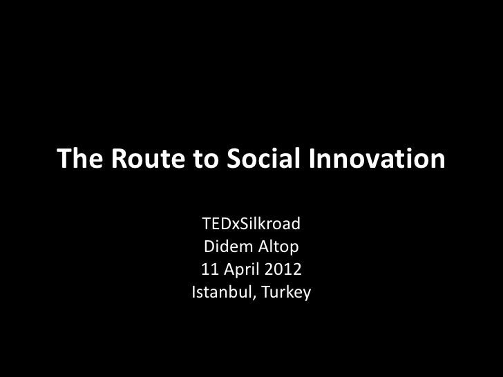 The Route to Social Innovation            TEDxSilkroad            Didem Altop            11 April 2012          Istanbul, ...