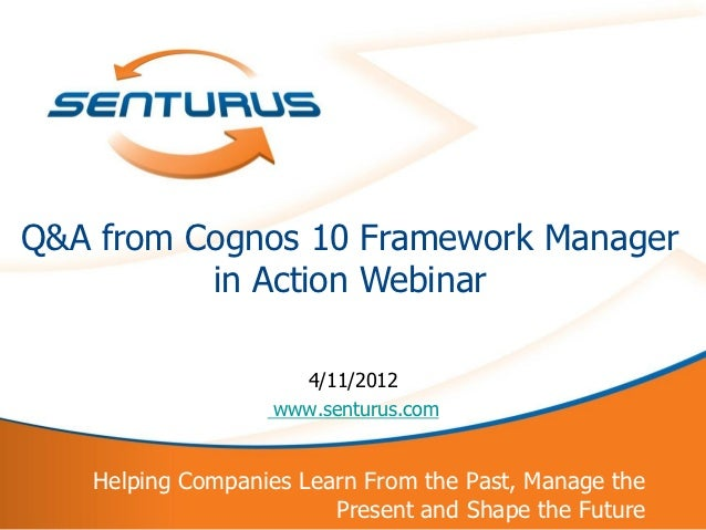 Q&A from Cognos 10 Framework Manager          in Action Webinar                     4/11/2012                   www.sentur...