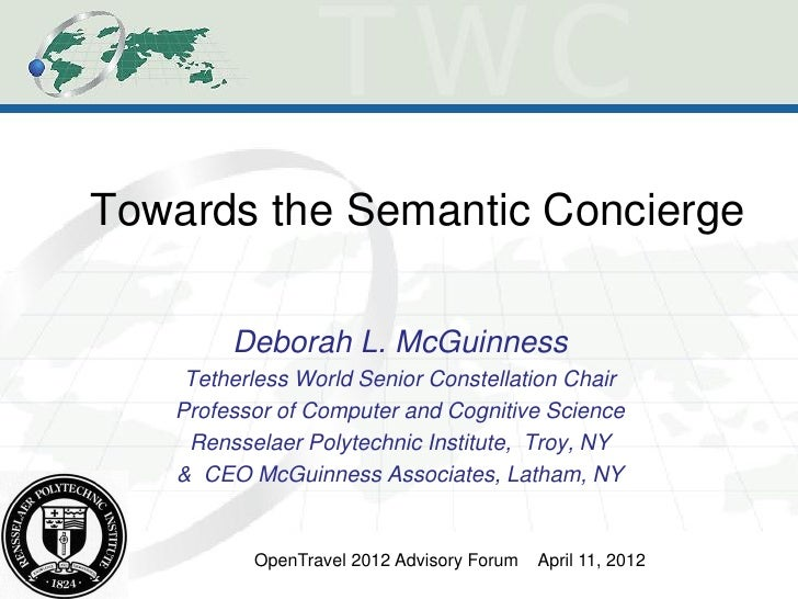 Towards the Semantic Concierge        Deborah L. McGuinness    Tetherless World Senior Constellation Chair   Professor of ...