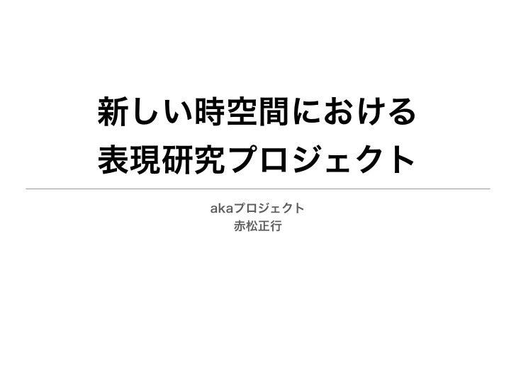 新しい時空間における表現研究プロジェクト   akaプロジェクト      赤松正行