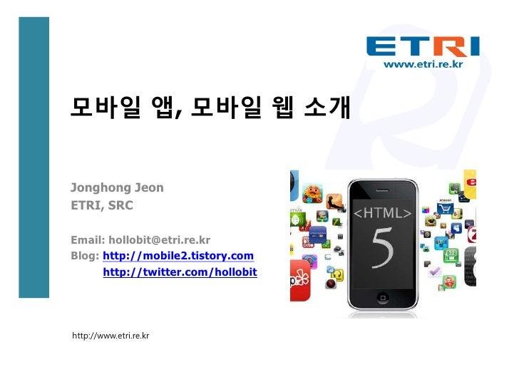 모바일 앱, 모바일 웹 소개Jonghong JeonETRI, SRCEmail: hollobit@etri.re.krBlog: http://mobile2.tistory.com      http://twitter.com/ho...