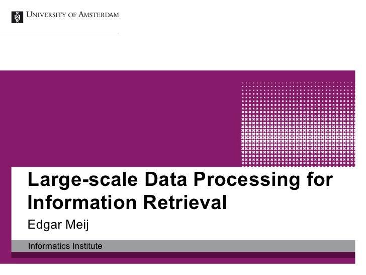 Large-scale Data Processing forInformation RetrievalEdgar MeijInformatics Institute