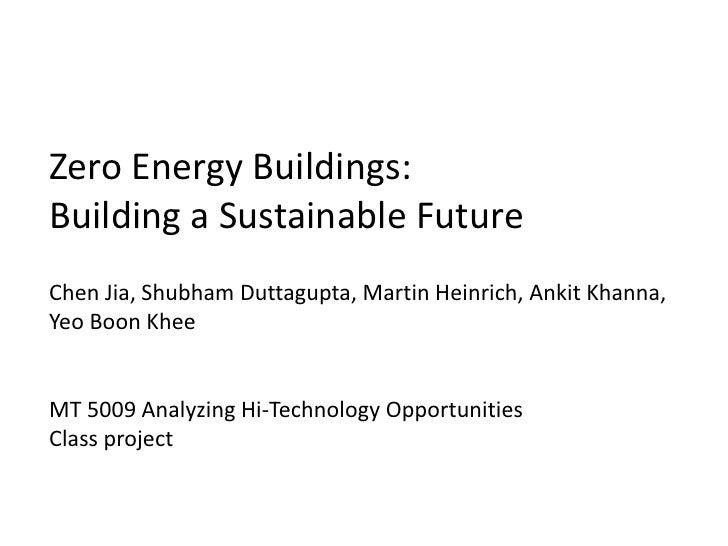 Zero Energy Buildings:Building a Sustainable FutureChen Jia, Shubham Duttagupta, Martin Heinrich, Ankit Khanna,Yeo Boon Kh...