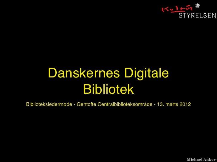 Danskernes Digitale             BibliotekBiblioteksledermøde - Gentofte Centralbiblioteksområde - 13. marts 2012          ...