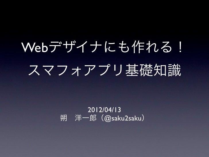 Webデザイナにも作れる!スマフォアプリ基礎知識       2012/04/13   朔洋一郎(@saku2saku)