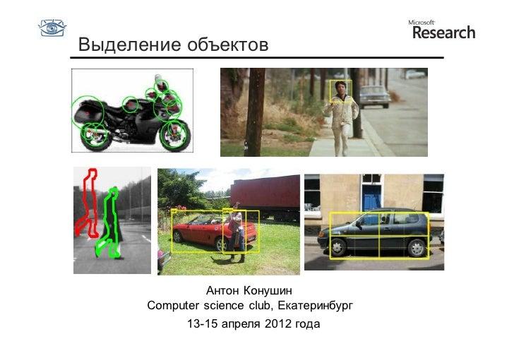 Выделение объектов               Антон Конушин      Computer science club, Екатеринбург           13-15 апреля 2012 года
