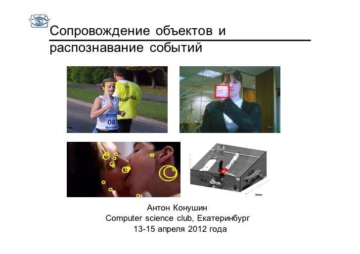 Сопровождение объектов ираспознавание событий                Антон Конушин       Computer science club, Екатеринбург      ...