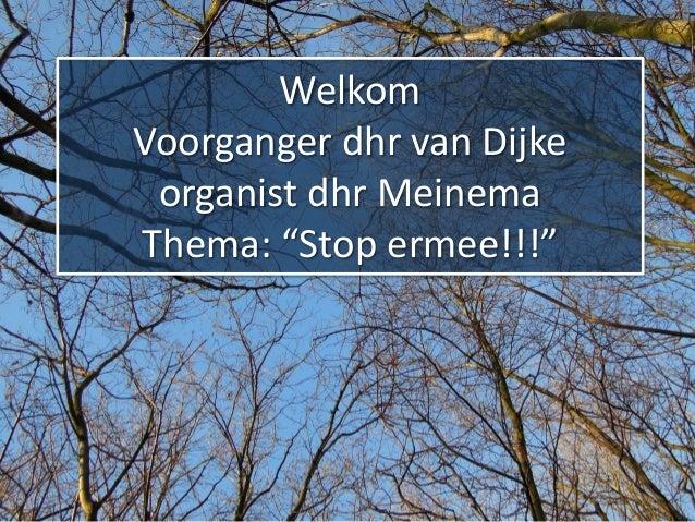 """Welkom Voorganger dhr van Dijke organist dhr Meinema Thema: """"Stop ermee!!!"""""""
