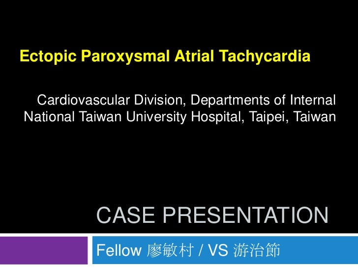 Ectopic Paroxysmal Atrial Tachycardia Cardiovascular Division, Departments of InternalNational Taiwan University Hospital,...