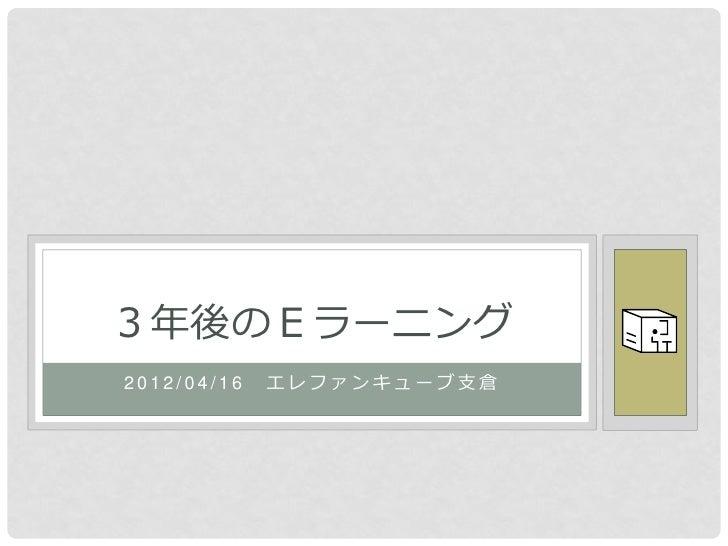 3年後のEラーニング2012/04/16   エレファンキューブ支倉