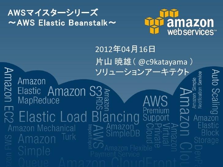 AWSマイスターシリーズ~AWS Elastic Beanstalk~                  2012年04月16日                  片山 暁雄( @c9katayama )                  ソリ...