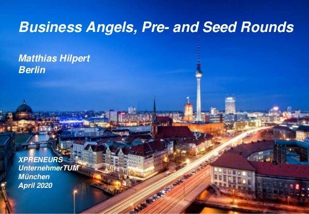Business Angels, Pre- and Seed Rounds Matthias Hilpert Berlin XPRENEURS UnternehmerTUM München April 2020