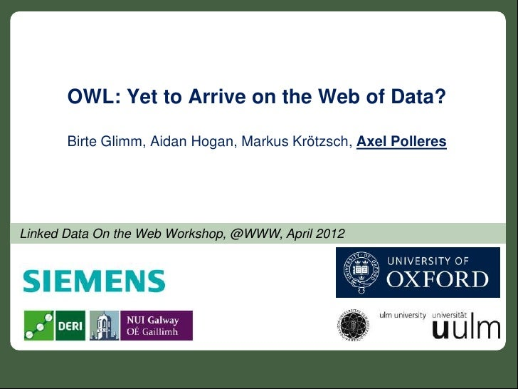 OWL: Yet to Arrive on the Web of Data?       Birte Glimm, Aidan Hogan, Markus Krötzsch, Axel PolleresLinked Data On the We...