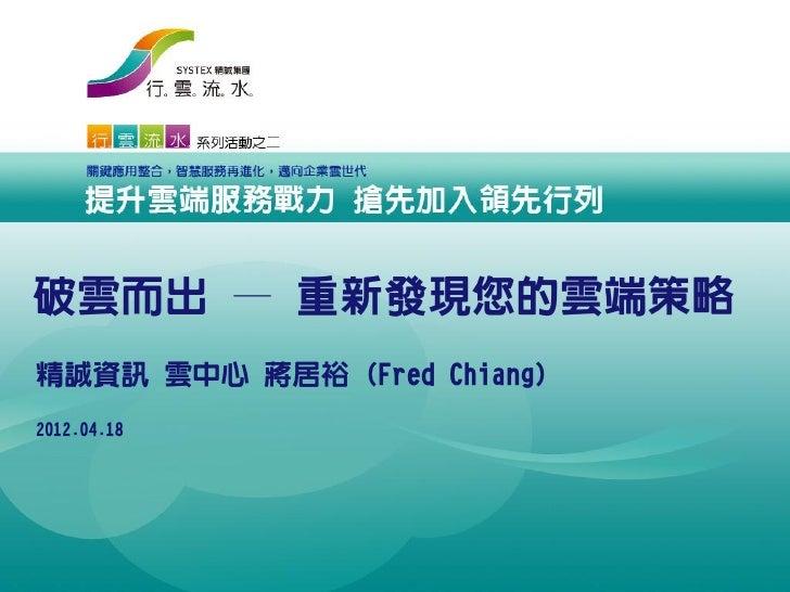 破雲而出 — 重新發現您的雲端策略精誠資訊 雲中心 蔣居裕 (Fred Chiang)2012.04.18