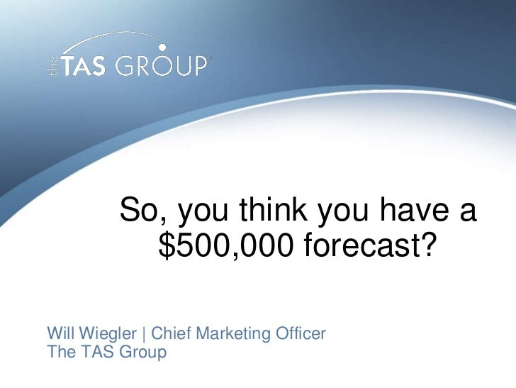 So, you think you have a           $500,000 forecast?Will Wiegler | Chief Marketing OfficerThe TAS Group