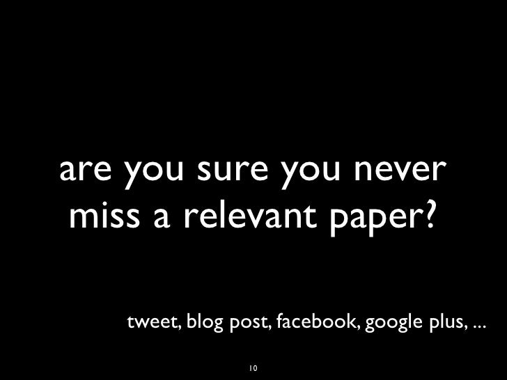 are you sure you never miss a relevant paper?    tweet, blog post, facebook, google plus, ...                  10