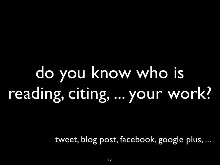 do you know who isreading, citing, ... your work?       tweet, blog post, facebook, google plus, ...                     12