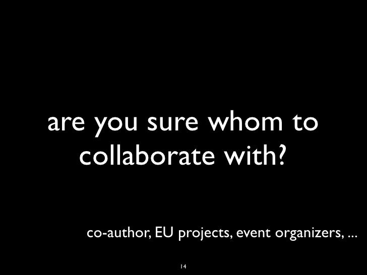 are you sure whom to   collaborate with?  co-author, EU projects, event organizers, ...                 14