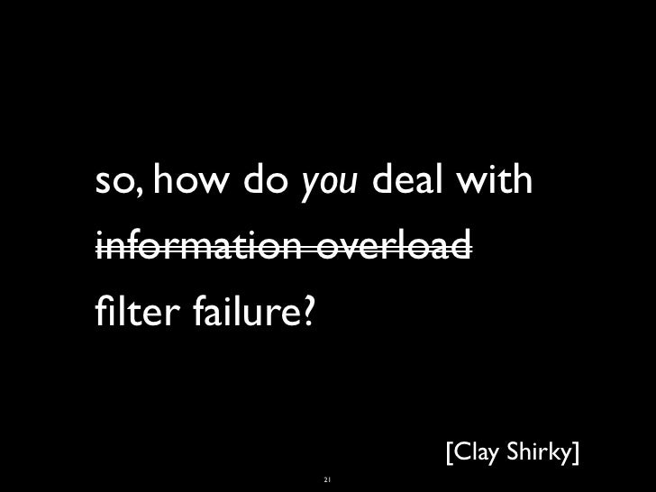so, how do you deal withinformation overloadfilter failure?                   [Clay Shirky]            21