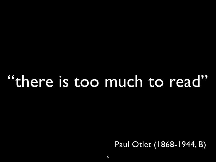 """""""there is too much to read""""                 Paul Otlet (1868-1944, B)             6"""