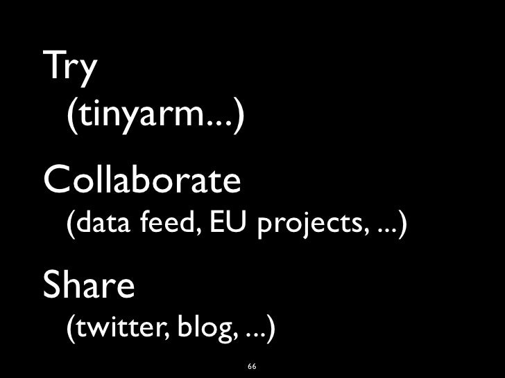 Try (tinyarm...)Collaborate (data feed, EU projects, ...)Share (twitter, blog, ...)                    66