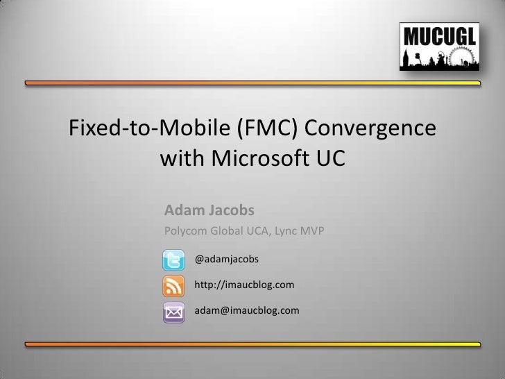 Fixed-to-Mobile (FMC) Convergence         with Microsoft UC        Adam Jacobs        Polycom Global UCA, Lync MVP        ...